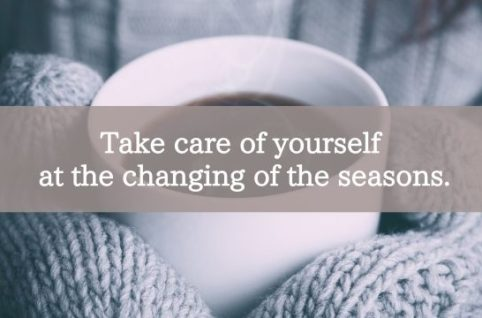 Take care of yourself at the changing of the seasons.