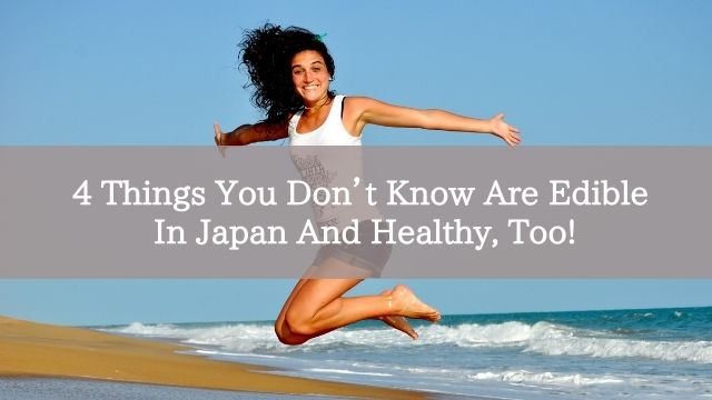4 Things You Don't Know Are Edible In Japan And Healthy, Too!