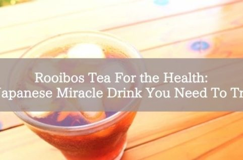 Rooibos Tea For the Health: Japanese Miracle Drink You Need To Try