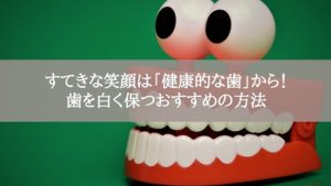 すてきな笑顔は「健康的な歯」から!歯を白く保つおすすめの方法