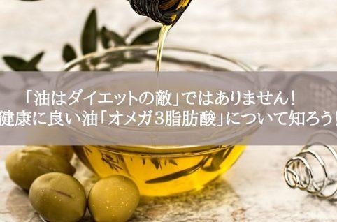 「油はダイエットの敵」ではありません! 健康に良い油「オメガ3脂肪酸」について知ろう!