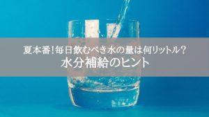 夏本番!毎日飲むべき水の量は何リットル?水分補給のヒント