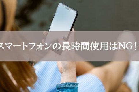 スマートフォンの長時間使用はNG!?