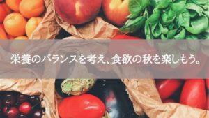 栄養のバランスを考え、食欲の秋を楽しもう。