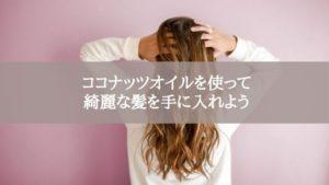 ココナッツオイルを使って綺麗な髪を手に入れよう