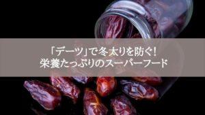 「デーツ」で冬太りを防ぐ!栄養たっぷりのスーパーフード