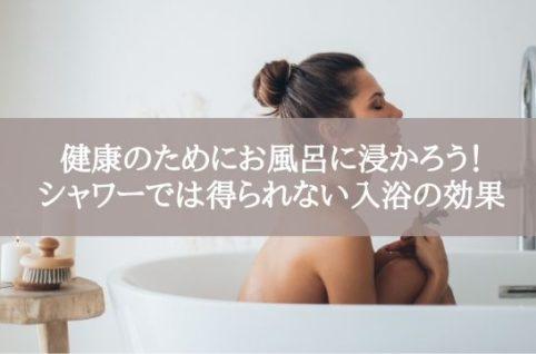 健康のためにお風呂に浸かろう!シャワーでは得られない入浴の効果
