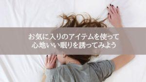お気に入りのアイテムを使って心地いい眠りを誘ってみよう