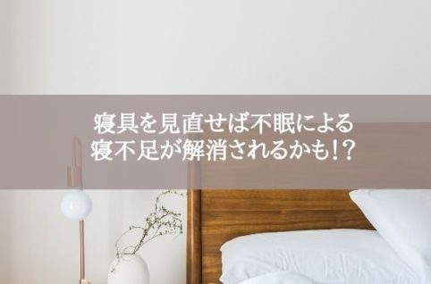 寝具を見直せば不眠による 寝不足が解消されるかも!?