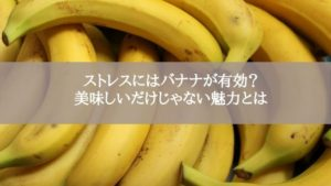ストレスにはバナナが有効?美味しいだけじゃない魅力とは