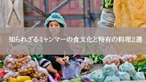 知られざるミャンマーの食文化と特有の料理2選