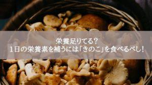 栄養足りてる?1日の栄養素を補うには「きのこ」を食べるべし!