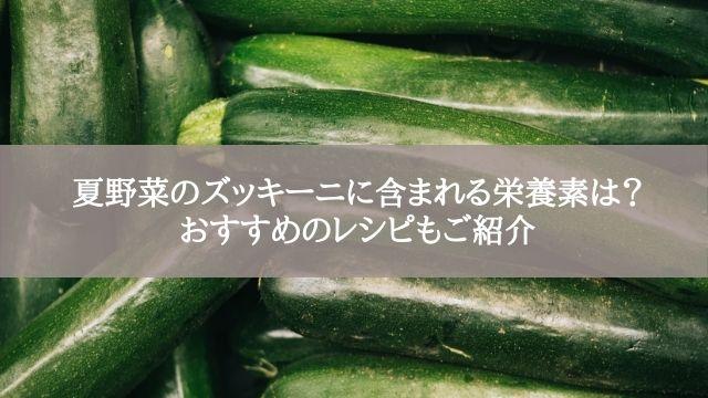 夏野菜のズッキーニに含まれる栄養素は?おすすめのレシピもご紹介