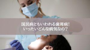 国民病ともいわれる歯周病!いったいどんな病気なの?